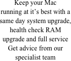 Keep your Mac running at it's best with a same day system upgrade, health check RAM upgrade and full service